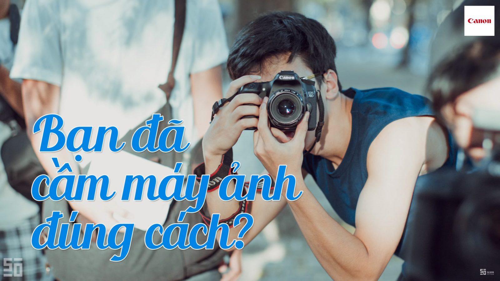 [Video] Cách cầm máy ảnh chuẩn không cần chỉnh   50mm Vietnam