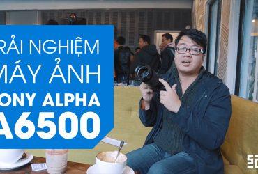 [Video] Trải nghiệm máy ảnh Sony A6500 | 50mm Vietnam