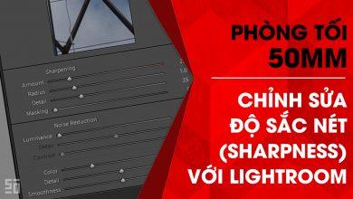 Phòng tối 50mm – Tập 15 (Lightroom): Chỉnh sửa độ sắc nét (Sharpness) | 50mm Vietnam