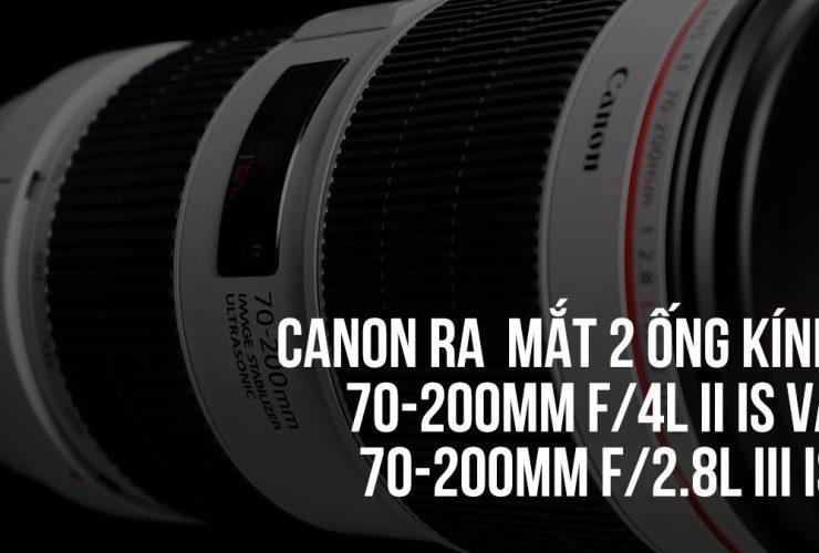 Canon ra mắt 70-200mm f/2.8L III IS USM và 70-200mm f/4L II IS USM | 50mm Vietnam