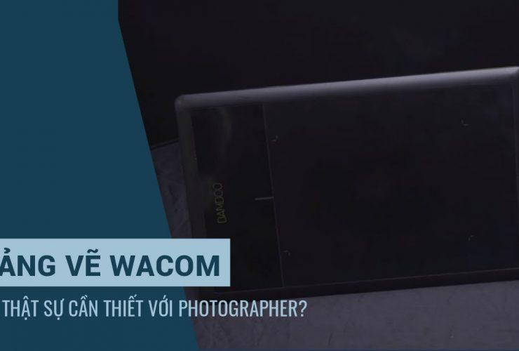 Bên lề Lightroom tập 4: Bảng vẽ Wacom có thật sự cần thiết với các bạn chỉnh ảnh? | 50mm Vietnam