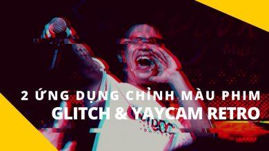 Phòng tối 50mm Mobile Tập 16: Hai ứng dụng chỉnh màu film trên Android - Glitch & Yaycam Retro | 50mm Vietnam