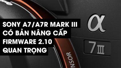 Người dùng Sony A7/A7R Mark III có bản nâng cấp firmware 2.10 quan trọng | 50mm Vietnam