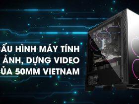 Cấu hình máy tính làm ảnh, dựng video của 50mm Vietnam | Gear Review